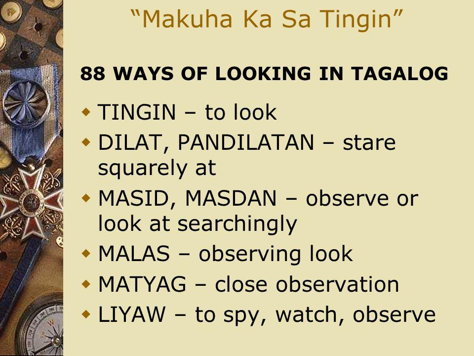 """""""Makuha Ka Sa Tingin"""" 88 WAYS OF LOOKING IN TAGALOG  TINGIN – to look  DILAT, PANDILATAN – stare squarely at  MASID, MASDAN – observe or look at se"""