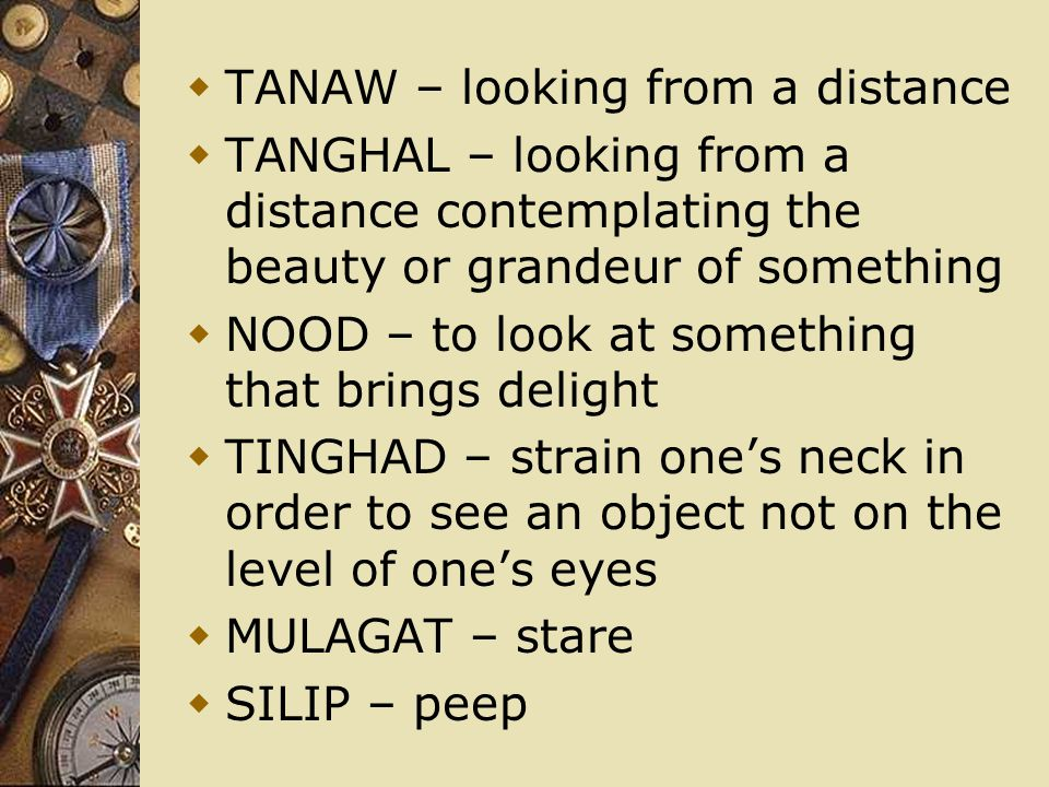  TANAW – looking from a distance  TANGHAL – looking from a distance contemplating the beauty or grandeur of something  NOOD – to look at something that brings delight  TINGHAD – strain one's neck in order to see an object not on the level of one's eyes  MULAGAT – stare  SILIP – peep