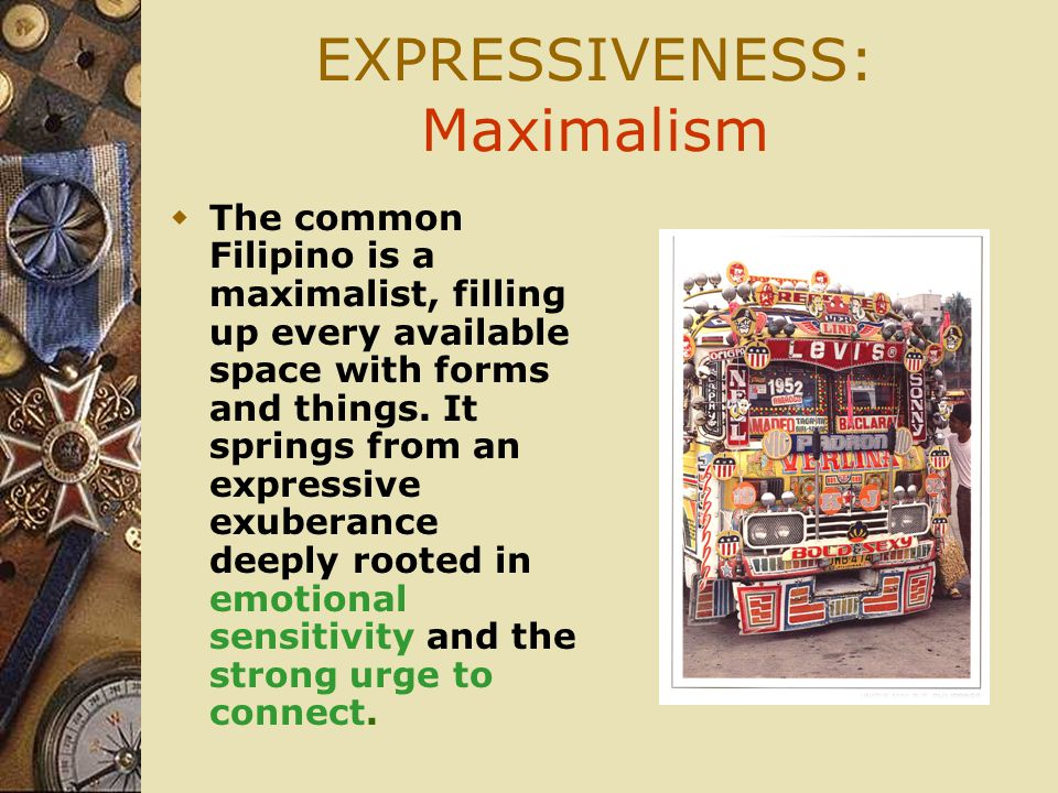 EXPRESSIVENESS: Maximalism  The common Filipino is a maximalist, filling up every available space with forms and things.