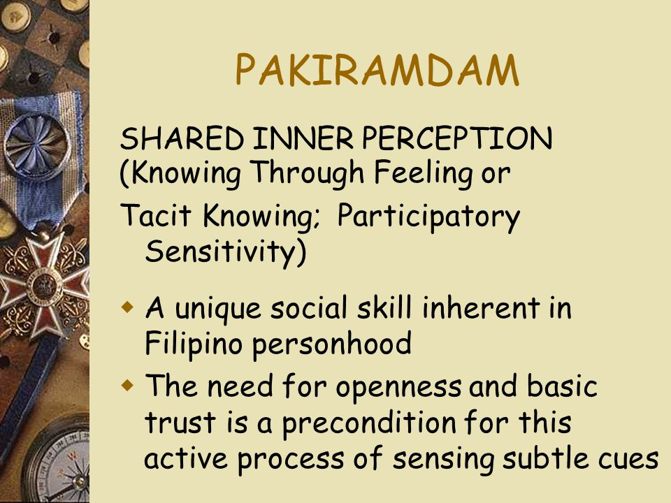 PAKIRAMDAM (Knowing Through Feeling or Tacit Knowing; Participatory Sensitivity)  A unique social skill inherent in Filipino personhood  The need for openness and basic trust is a precondition for this active process of sensing subtle cues SHARED INNER PERCEPTION