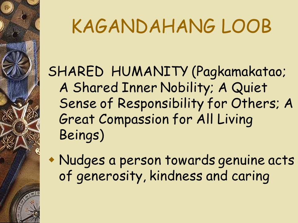 KAGANDAHANG LOOB SHARED HUMANITY (Pagkamakatao; A Shared Inner Nobility; A Quiet Sense of Responsibility for Others; A Great Compassion for All Living Beings)  Nudges a person towards genuine acts of generosity, kindness and caring