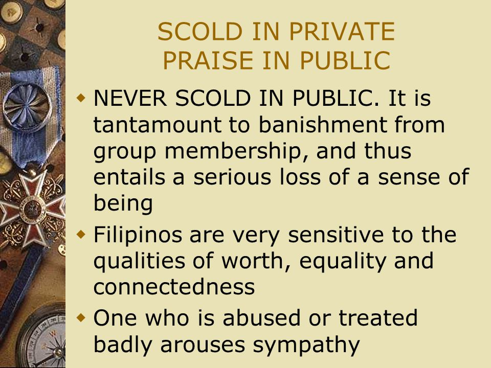 SCOLD IN PRIVATE PRAISE IN PUBLIC  NEVER SCOLD IN PUBLIC. It is tantamount to banishment from group membership, and thus entails a serious loss of a