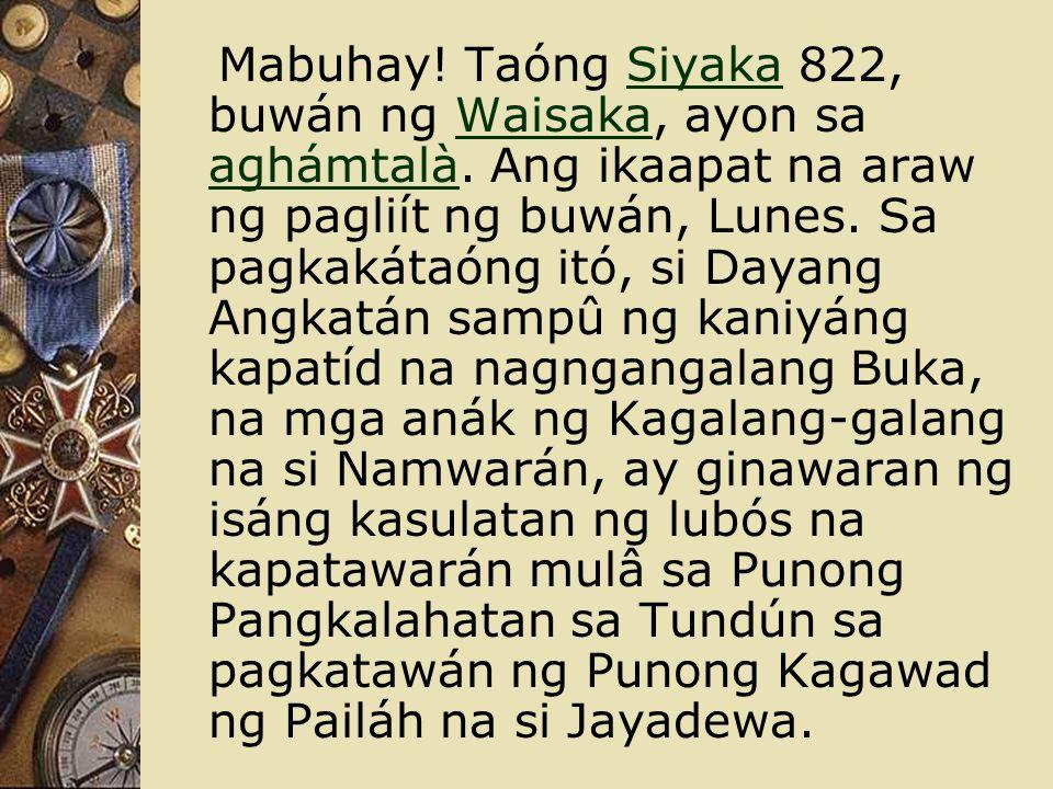 Mabuhay! Taóng Siyaka 822, buwán ng Waisaka, ayon sa aghámtalà. Ang ikaapat na araw ng pagliít ng buwán, Lunes. Sa pagkakátaóng itó, si Dayang Angkatá