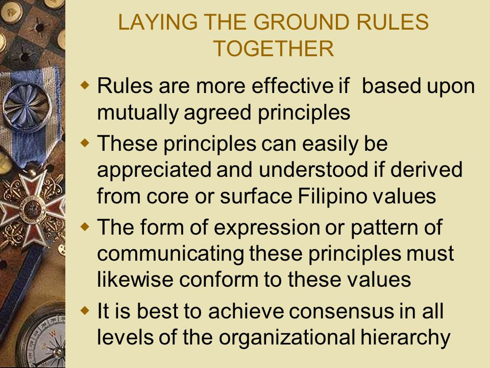 LAYING THE GROUND RULES TOGETHER  Rules are more effective if based upon mutually agreed principles  These principles can easily be appreciated and understood if derived from core or surface Filipino values  The form of expression or pattern of communicating these principles must likewise conform to these values  It is best to achieve consensus in all levels of the organizational hierarchy