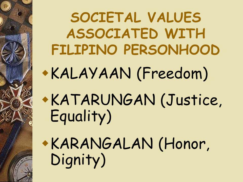 SOCIETAL VALUES ASSOCIATED WITH FILIPINO PERSONHOOD  KALAYAAN (Freedom)  KATARUNGAN (Justice, Equality)  KARANGALAN (Honor, Dignity)