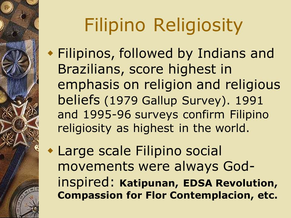 Filipino Religiosity  Filipinos, followed by Indians and Brazilians, score highest in emphasis on religion and religious beliefs (1979 Gallup Survey).
