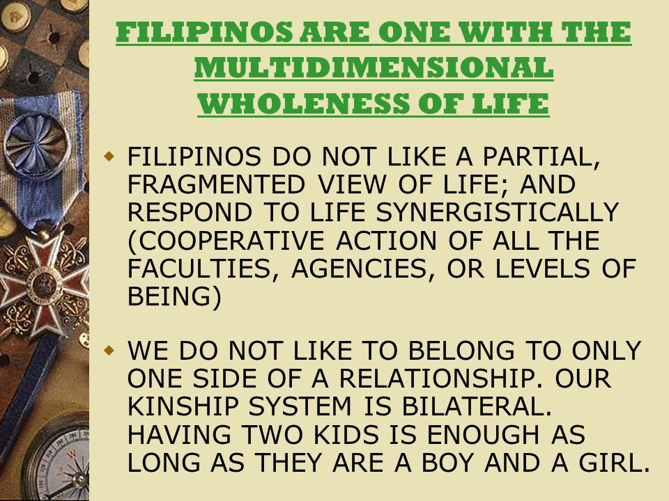 FILIPINOS ARE ONE WITH THE MULTIDIMENSIONAL WHOLENESS OF LIFE  FILIPINOS DO NOT LIKE A PARTIAL, FRAGMENTED VIEW OF LIFE; AND RESPOND TO LIFE SYNERGISTICALLY (COOPERATIVE ACTION OF ALL THE FACULTIES, AGENCIES, OR LEVELS OF BEING)  WE DO NOT LIKE TO BELONG TO ONLY ONE SIDE OF A RELATIONSHIP.
