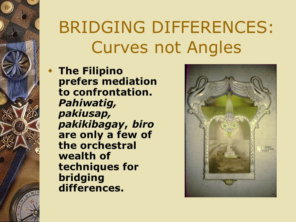 BRIDGING DIFFERENCES: Curves not Angles  The Filipino prefers mediation to confrontation.