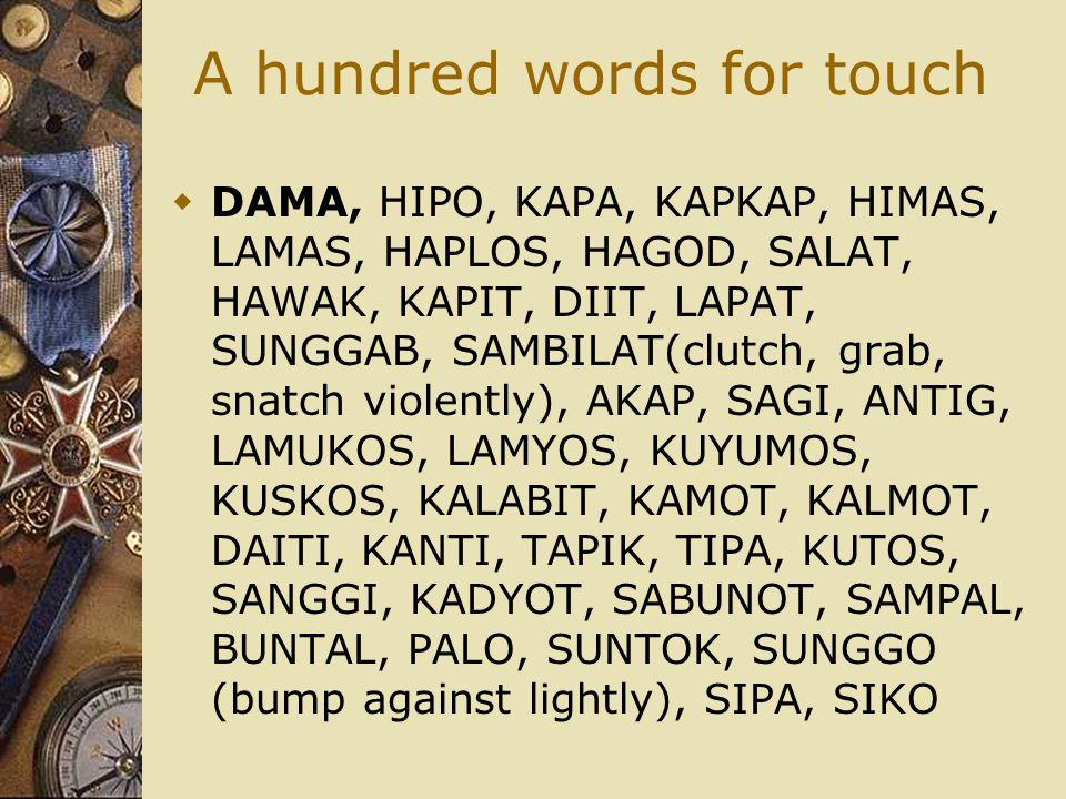 A hundred words for touch  DAMA, HIPO, KAPA, KAPKAP, HIMAS, LAMAS, HAPLOS, HAGOD, SALAT, HAWAK, KAPIT, DIIT, LAPAT, SUNGGAB, SAMBILAT(clutch, grab, s