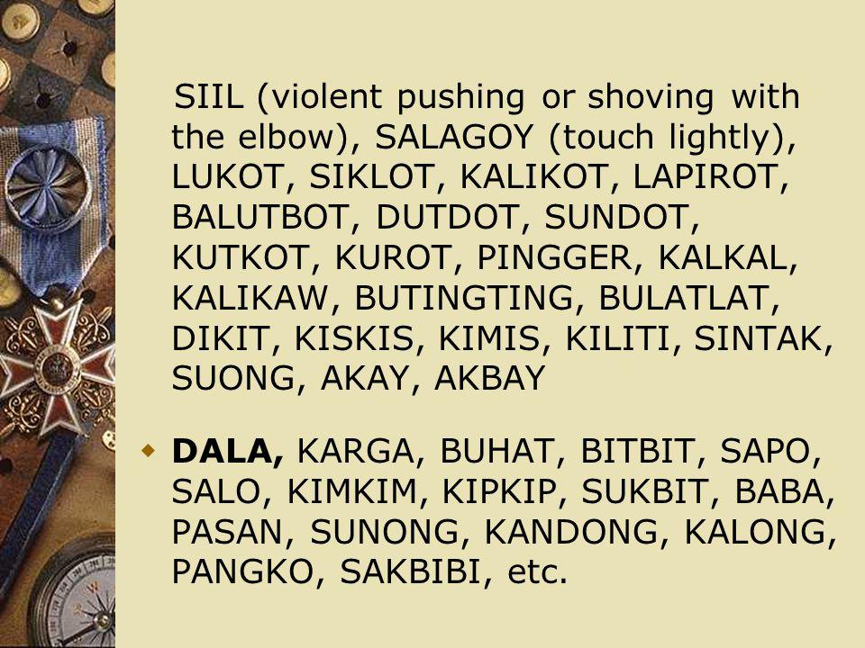 SIIL (violent pushing or shoving with the elbow), SALAGOY (touch lightly), LUKOT, SIKLOT, KALIKOT, LAPIROT, BALUTBOT, DUTDOT, SUNDOT, KUTKOT, KUROT, P