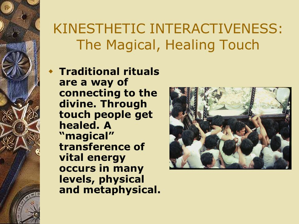 KINESTHETIC INTERACTIVENESS: The Magical, Healing Touch  Traditional rituals are a way of connecting to the divine.