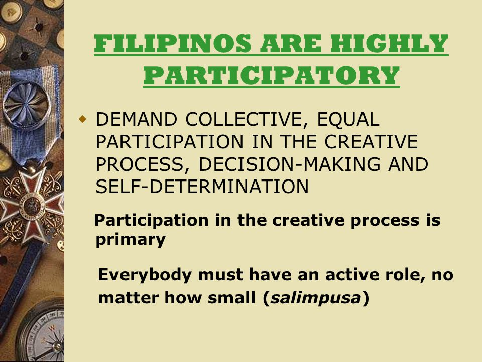 FILIPINOS ARE HIGHLY PARTICIPATORY  DEMAND COLLECTIVE, EQUAL PARTICIPATION IN THE CREATIVE PROCESS, DECISION-MAKING AND SELF-DETERMINATION Participation in the creative process is primary Everybody must have an active role, no matter how small (salimpusa)