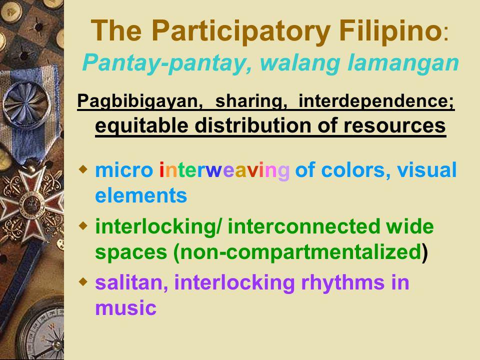The Participatory Filipino : Pantay-pantay, walang lamangan Pagbibigayan, sharing, interdependence; equitable distribution of resources  micro interw