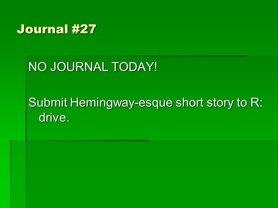 Journal #27 NO JOURNAL TODAY! Submit Hemingway-esque short story to R: drive.