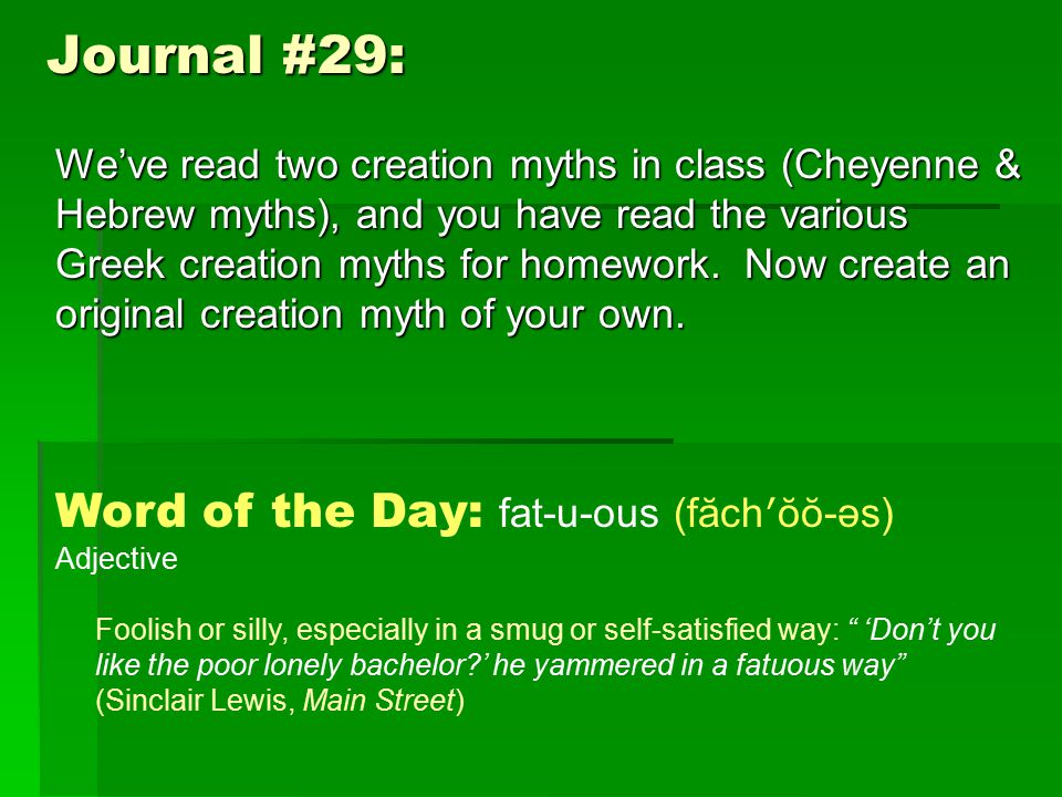 Journal #29: Word of the Day: fat-u-ous (făch ʹ ŏŏ-əs) Adjective Foolish or silly, especially in a smug or self-satisfied way: 'Don't you like the poor lonely bachelor ' he yammered in a fatuous way (Sinclair Lewis, Main Street) We've read two creation myths in class (Cheyenne & Hebrew myths), and you have read the various Greek creation myths for homework.