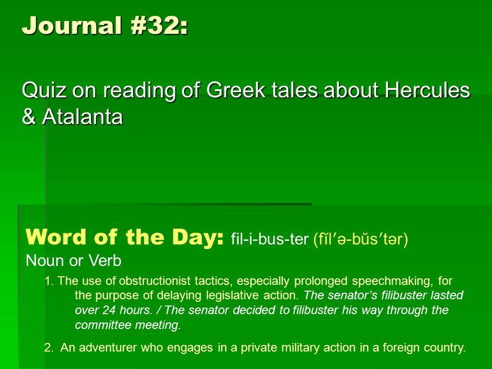 Journal #32: Quiz on reading of Greek tales about Hercules & Atalanta Word of the Day: fil-i-bus-ter (fĭl ʹ ə-bŭs ʹ tər) Noun or Verb 1.