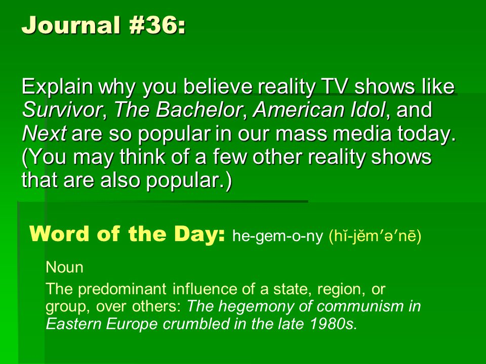 Journal #36: Explain why you believe reality TV shows like Survivor, The Bachelor, American Idol, and Next are so popular in our mass media today.