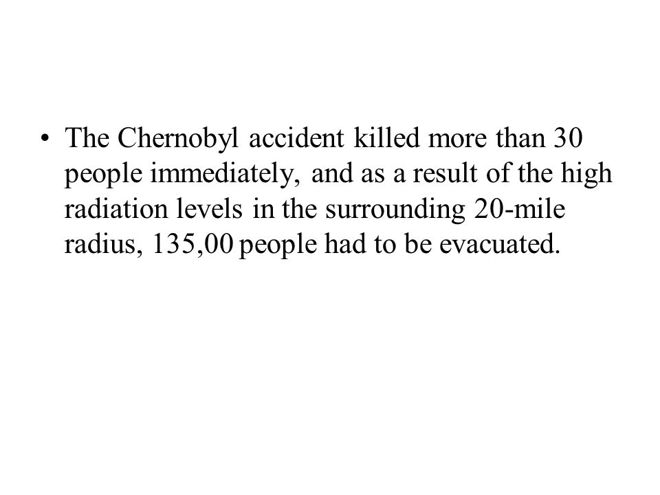 The Chernobyl accident killed more than 30 people immediately, and as a result of the high radiation levels in the surrounding 20-mile radius, 135,00