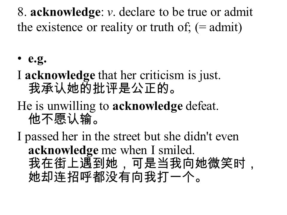 8. acknowledge: v. declare to be true or admit the existence or reality or truth of; (= admit) e.g. I acknowledge that her criticism is just. 我承认她的批评是