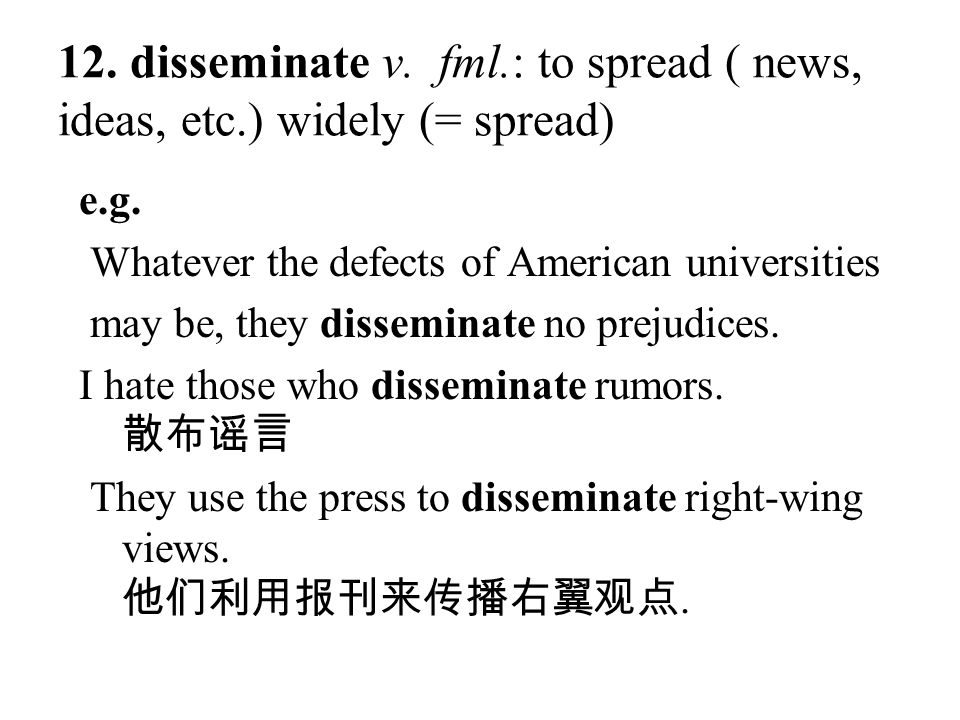 12. disseminate v. fml.: to spread ( news, ideas, etc.) widely (= spread) e.g. Whatever the defects of American universities may be, they disseminate