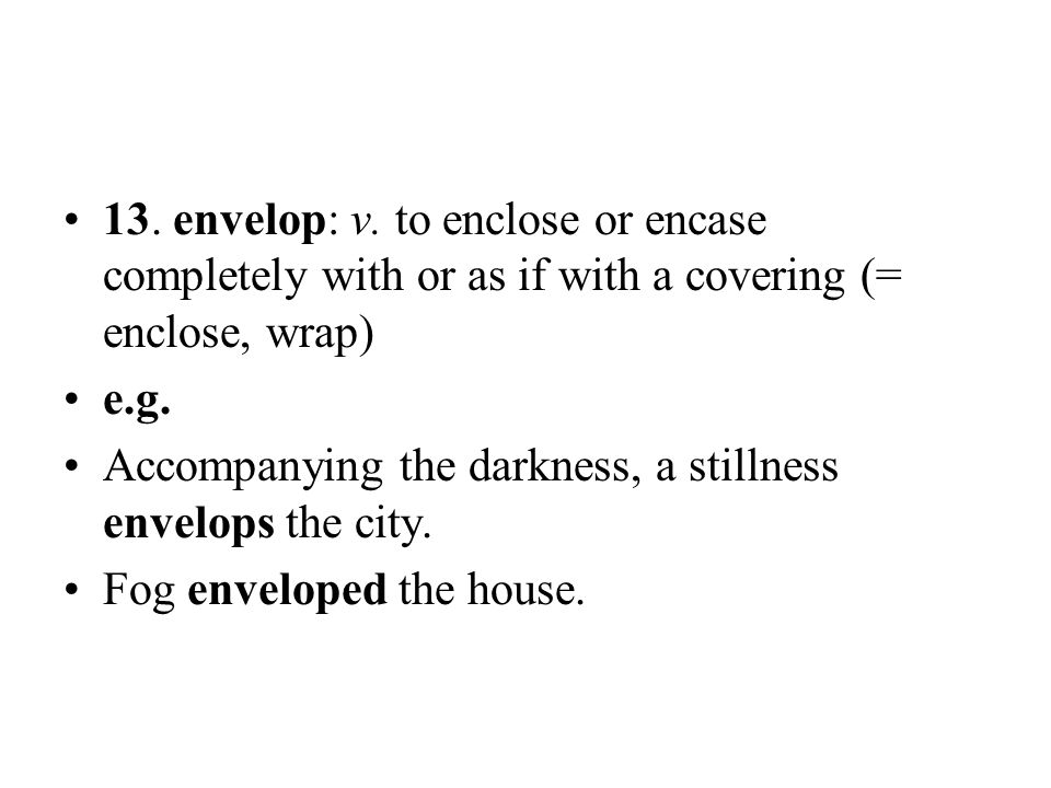 13. envelop: v. to enclose or encase completely with or as if with a covering (= enclose, wrap) e.g. Accompanying the darkness, a stillness envelops t