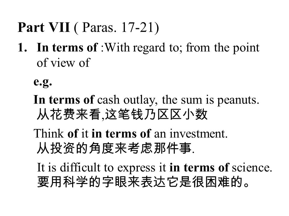 Part VII ( Paras. 17-21) 1.In terms of :With regard to; from the point of view of e.g. In terms of cash outlay, the sum is peanuts. 从花费来看, 这笔钱乃区区小数 Th