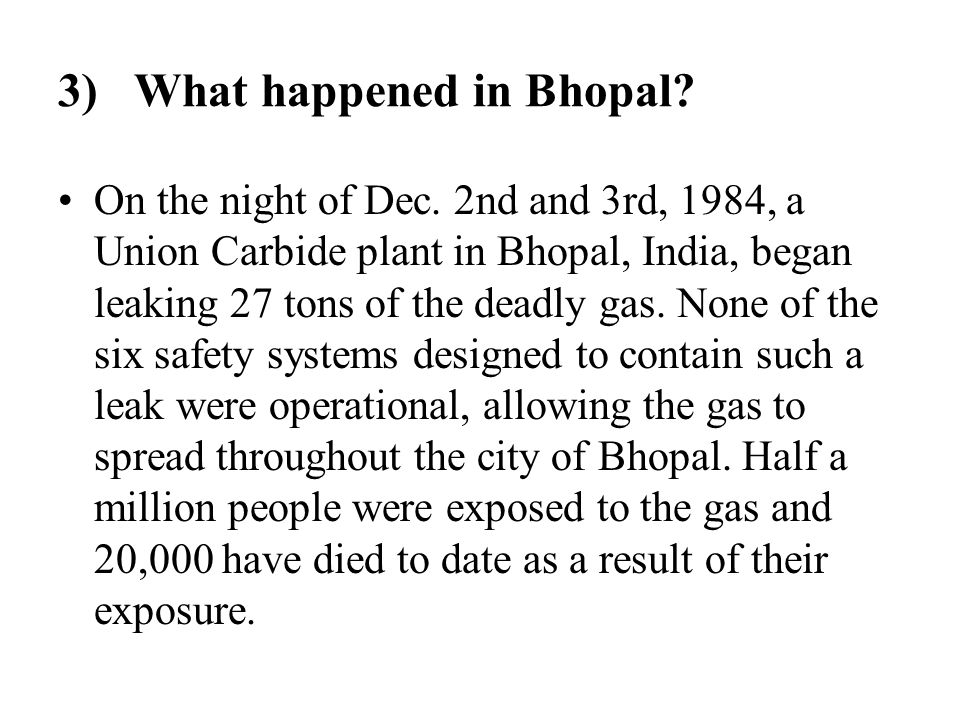 3) What happened in Bhopal? On the night of Dec. 2nd and 3rd, 1984, a Union Carbide plant in Bhopal, India, began leaking 27 tons of the deadly gas. N