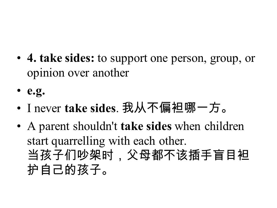 4. take sides: to support one person, group, or opinion over another e.g. I never take sides. 我从不偏袒哪一方。 A parent shouldn't take sides when children st