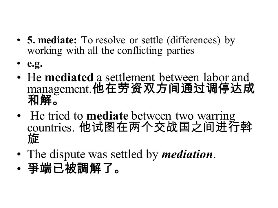 5. mediate: To resolve or settle (differences) by working with all the conflicting parties e.g. He mediated a settlement between labor and management.