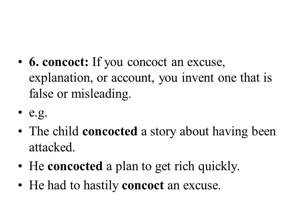 6. concoct: If you concoct an excuse, explanation, or account, you invent one that is false or misleading. e.g. The child concocted a story about havi