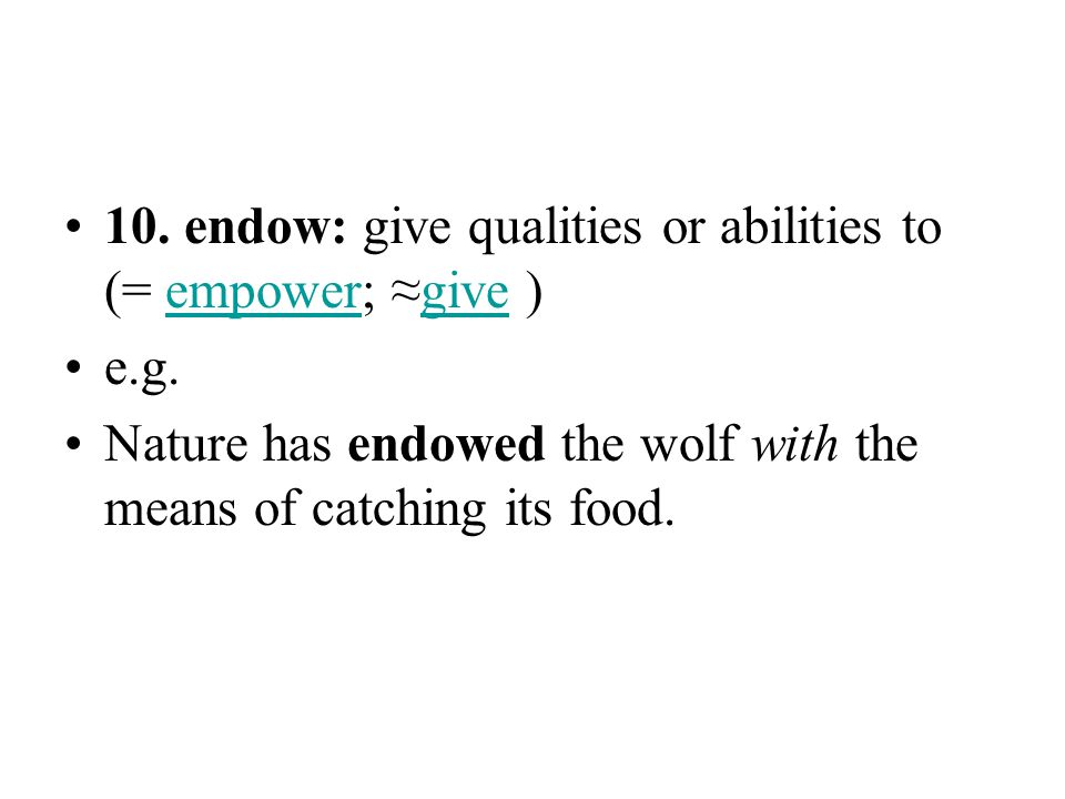 10. endow: give qualities or abilities to (= empower; ≈give )empowergive e.g. Nature has endowed the wolf with the means of catching its food.