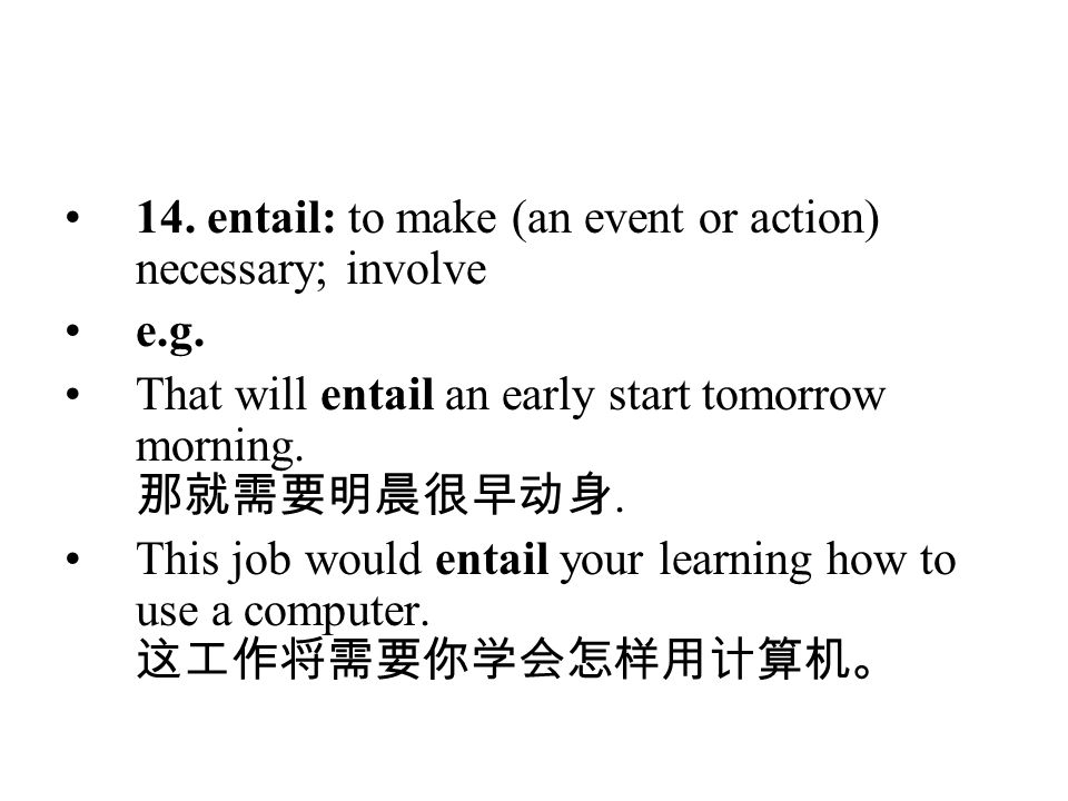 14. entail: to make (an event or action) necessary; involve e.g. That will entail an early start tomorrow morning. 那就需要明晨很早动身. This job would entail y