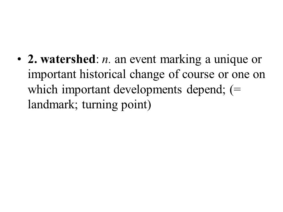 2. watershed: n. an event marking a unique or important historical change of course or one on which important developments depend; (= landmark; turnin