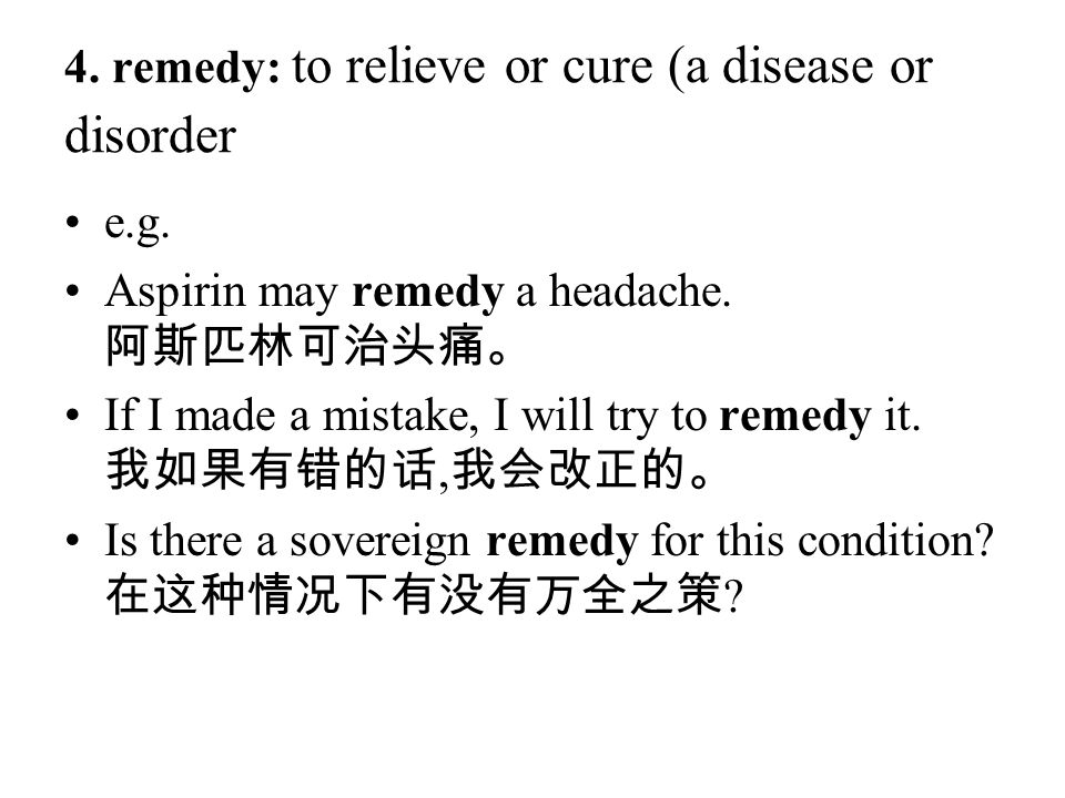 4. remedy: to relieve or cure (a disease or disorder e.g. Aspirin may remedy a headache. 阿斯匹林可治头痛。 If I made a mistake, I will try to remedy it. 我如果有错