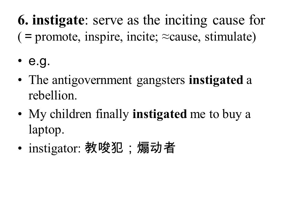 6. instigate: serve as the inciting cause for ( = promote, inspire, incite; ≈cause, stimulate) e.g. The antigovernment gangsters instigated a rebellio