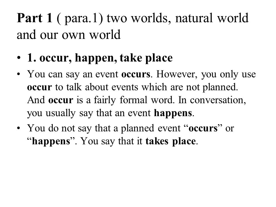 Part 1 ( para.1) two worlds, natural world and our own world 1. occur, happen, take place You can say an event occurs. However, you only use occur to