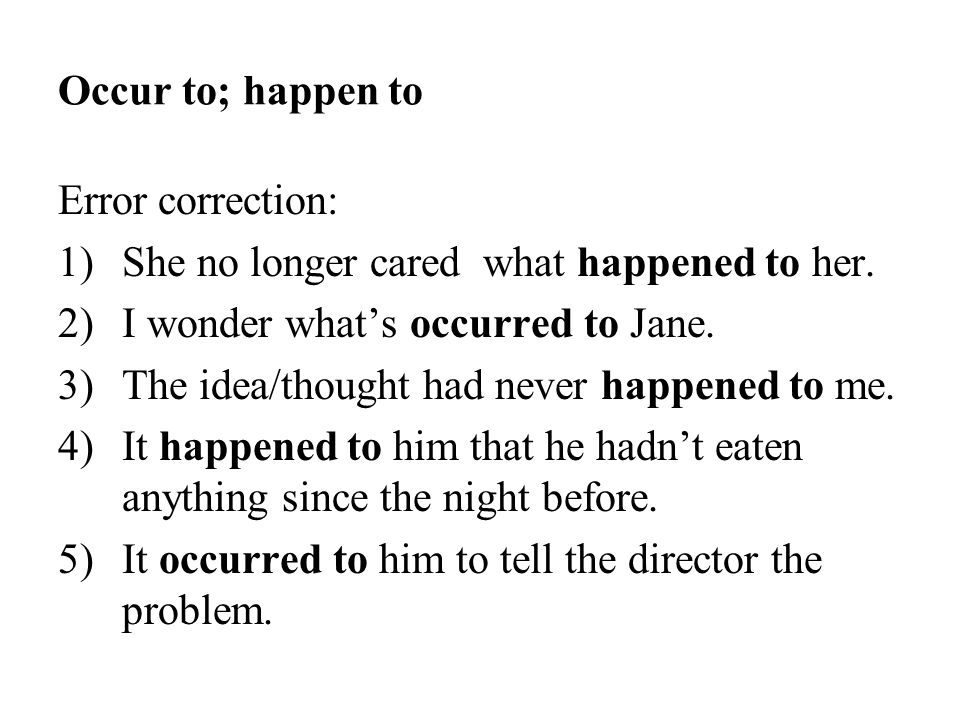 Occur to; happen to Error correction: 1)She no longer cared what happened to her. 2)I wonder what's occurred to Jane. 3)The idea/thought had never hap
