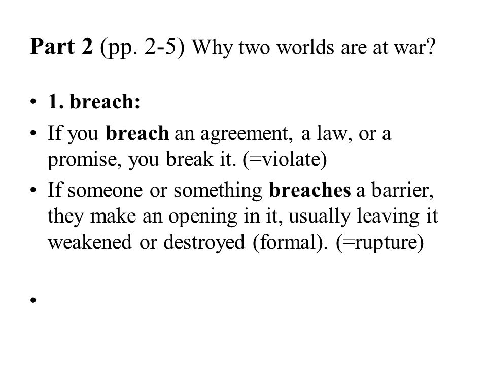 Part 2 (pp. 2-5) Why two worlds are at war ? 1. breach: If you breach an agreement, a law, or a promise, you break it. (=violate) If someone or someth