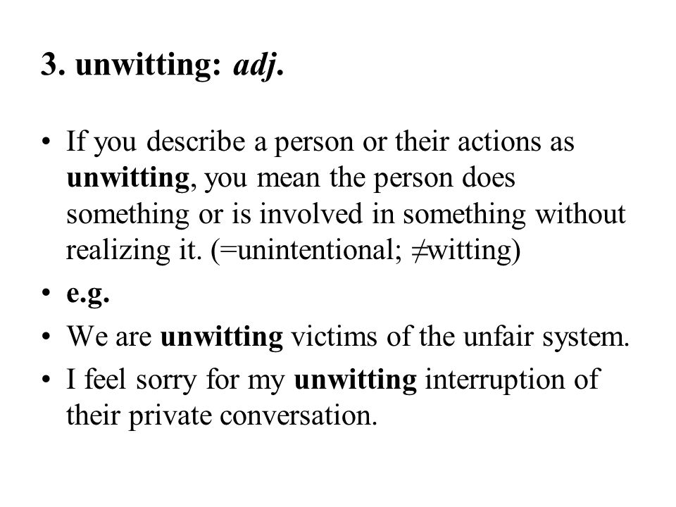 3. unwitting: adj. If you describe a person or their actions as unwitting, you mean the person does something or is involved in something without real