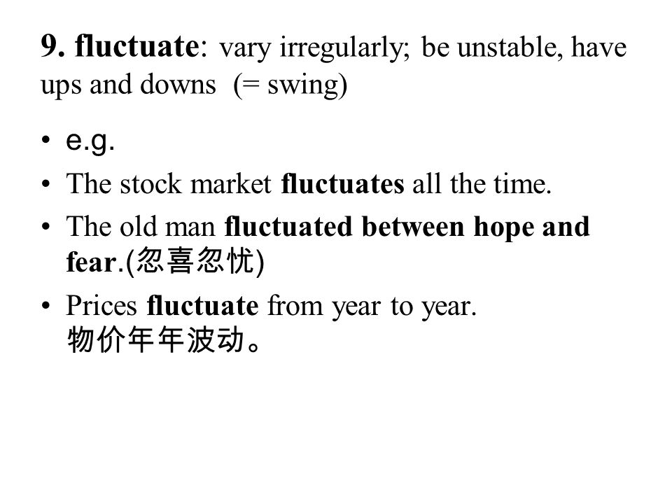 9. fluctuate: vary irregularly; be unstable, have ups and downs (= swing) e.g. The stock market fluctuates all the time. The old man fluctuated betwee