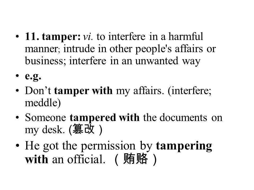 11. tamper: vi. to interfere in a harmful manner ; intrude in other people's affairs or business; interfere in an unwanted way e.g. Don't tamper with