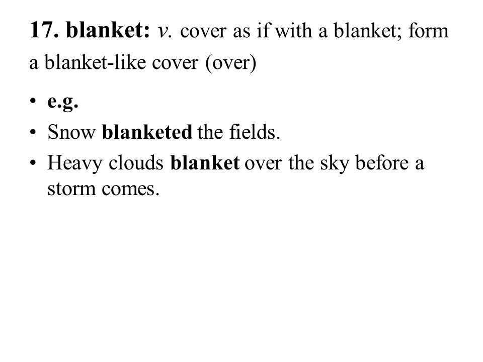 17. blanket: v. cover as if with a blanket; form a blanket-like cover (over) e.g. Snow blanketed the fields. Heavy clouds blanket over the sky before