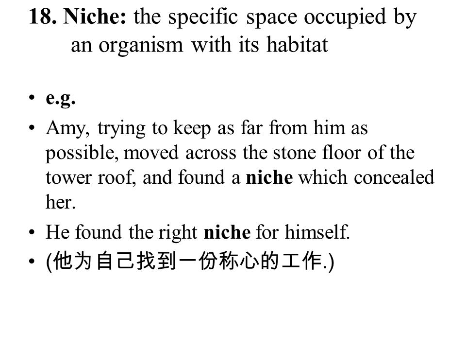 18. Niche: the specific space occupied by an organism with its habitat e.g. Amy, trying to keep as far from him as possible, moved across the stone fl