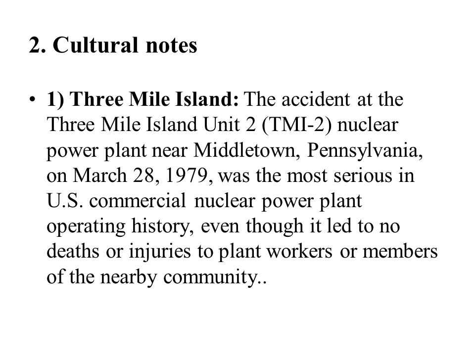 2. Cultural notes 1) Three Mile Island: The accident at the Three Mile Island Unit 2 (TMI-2) nuclear power plant near Middletown, Pennsylvania, on Mar