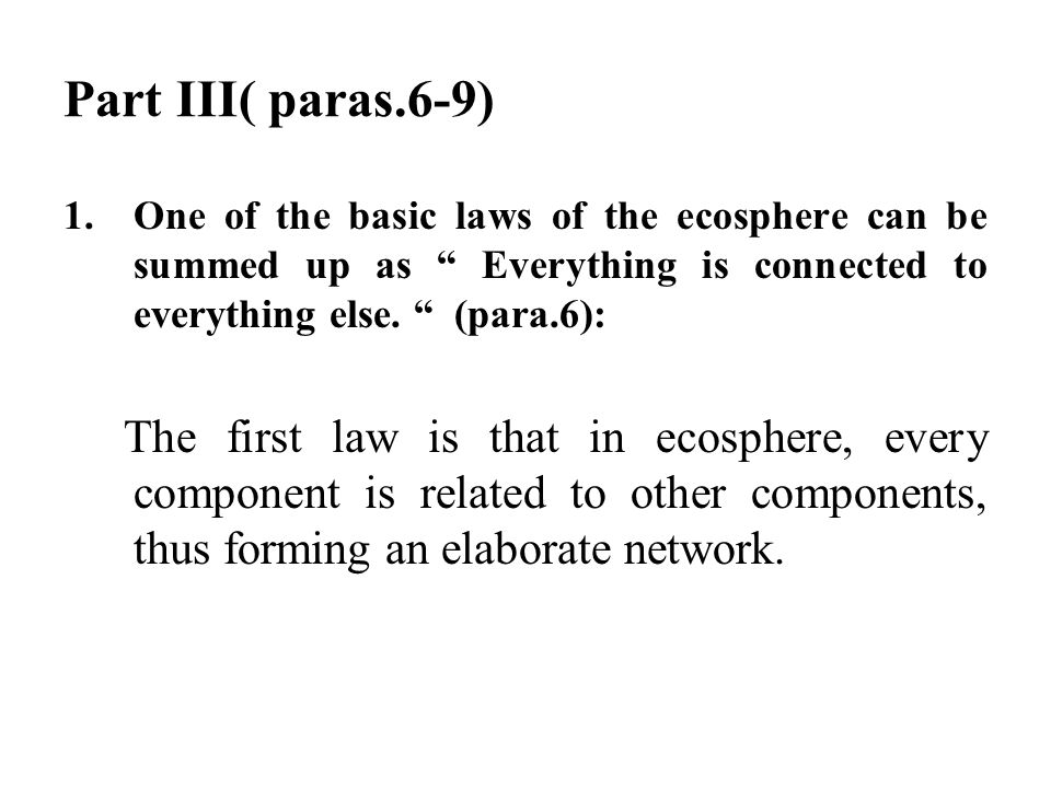 "Part III( paras.6-9) 1.One of the basic laws of the ecosphere can be summed up as "" Everything is connected to everything else. "" (para.6): The first"