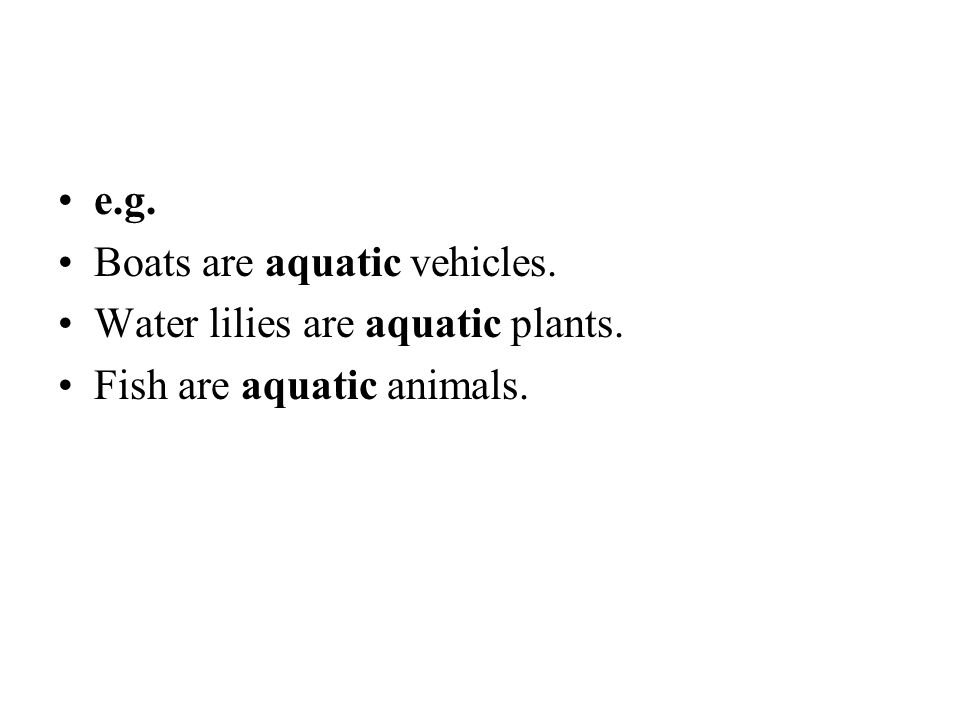 e.g. Boats are aquatic vehicles. Water lilies are aquatic plants. Fish are aquatic animals.