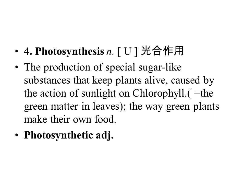 4. Photosynthesis n. [ U ] 光合作用 The production of special sugar-like substances that keep plants alive, caused by the action of sunlight on Chlorophyl