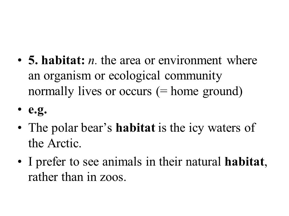 5. habitat: n. the area or environment where an organism or ecological community normally lives or occurs (= home ground) e.g. The polar bear's habita