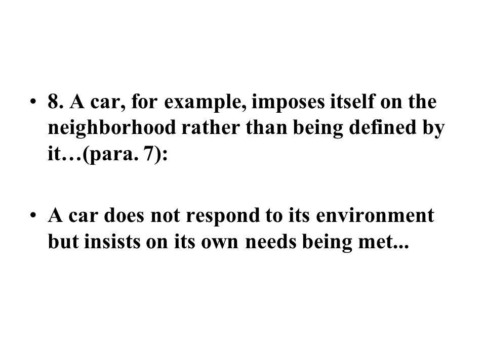 8. A car, for example, imposes itself on the neighborhood rather than being defined by it…(para. 7): A car does not respond to its environment but ins