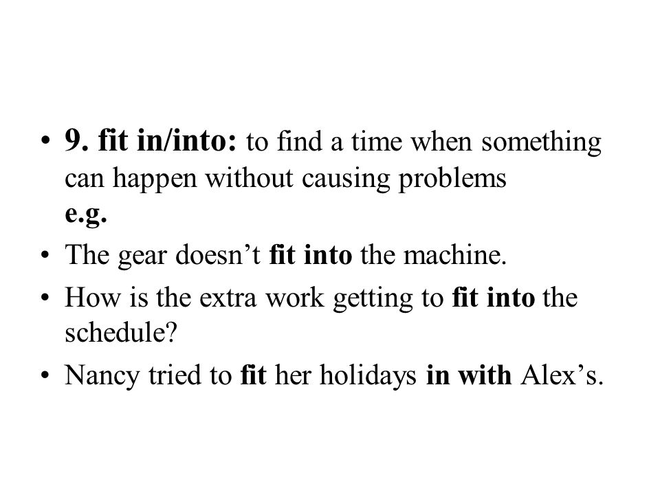 9. fit in/into: to find a time when something can happen without causing problems e.g. The gear doesn't fit into the machine. How is the extra work ge
